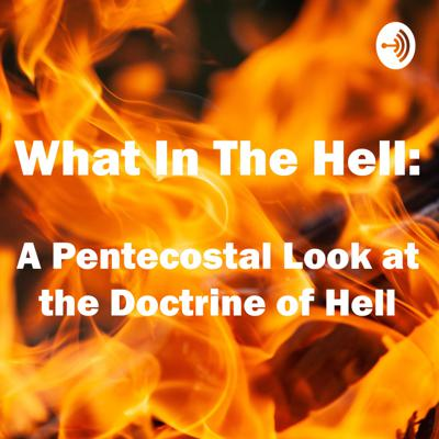 What in the Hell: A Pentecostal Look at the Doctrine of Hell