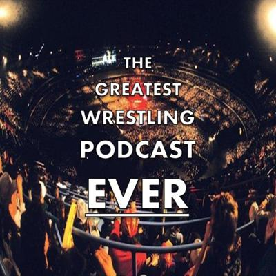 The Greatest Wrestling Podcast Ever