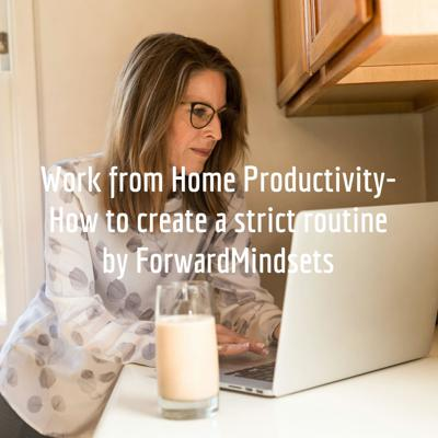 Work from Home Productivity- How to create a strict routine by @ForwardMindsets.com