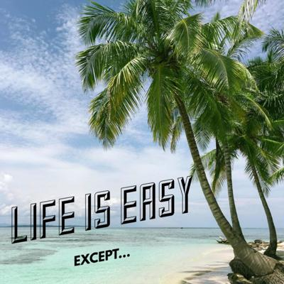 Life Is Easy, Except...