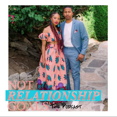 Not Relationship Goals The Podcast