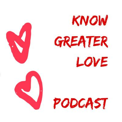 Know Greater Love Podcast