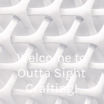 Welcome to Outta Sight Crafting!