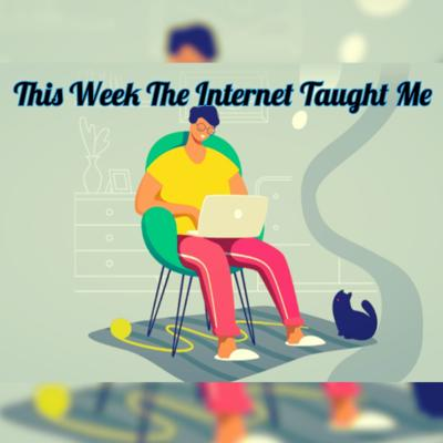 This Week The Internet Taught Me...