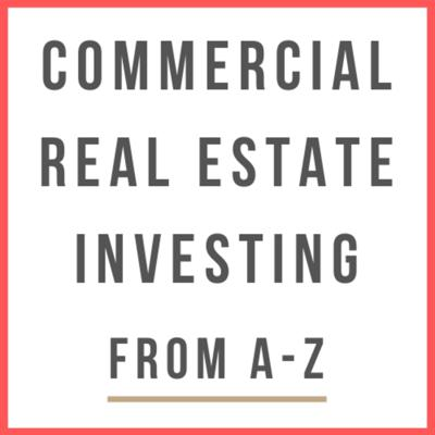 Commercial Real Estate Investing From A-Z