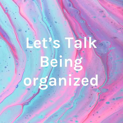 Let's Talk Being organized