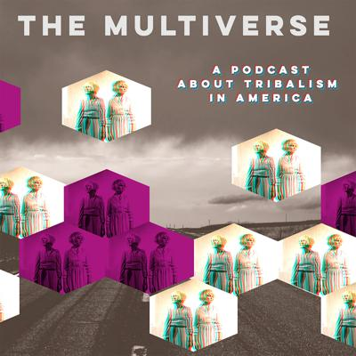 The Multiverse: a Podcast about Tribalism in America