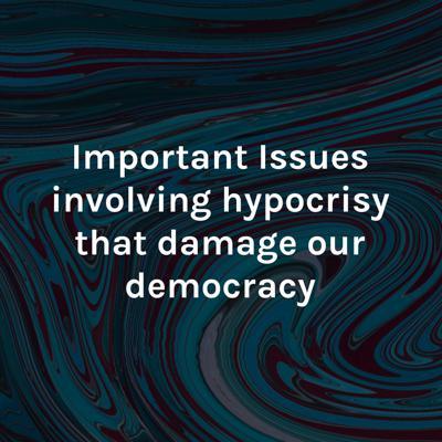 Important Issues involving hypocrisy that damage our democracy