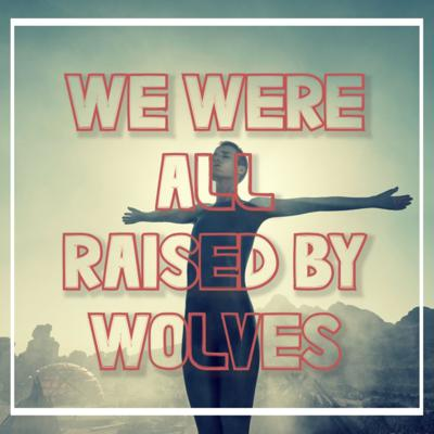 We Were All Raised By Wolves