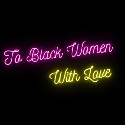 To Black Women With Love