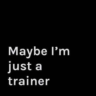 Maybe I'm just a trainer