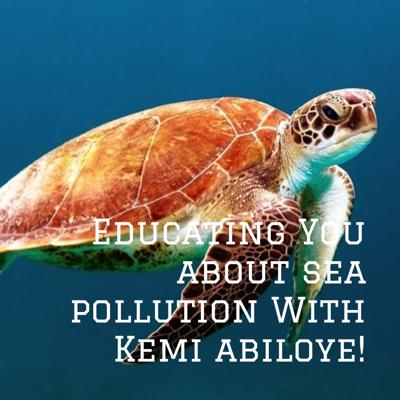 Educating You about sea pollution With Kemi abiloye!
