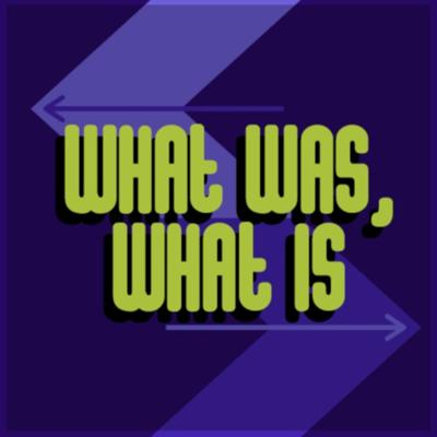 What Was, What Is