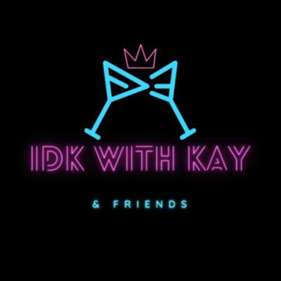 IDK with Kay & Friends