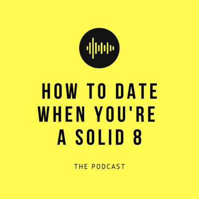 How To Date When You're A Solid 8