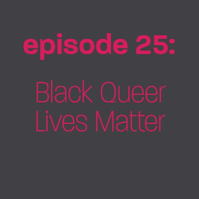 Cover art for Episode 25: Black Queer Lives Matter