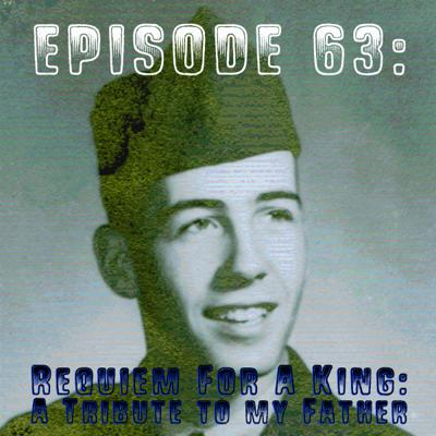 Cover art for Episode 63: Requiem for a King – A Tribute to my Father