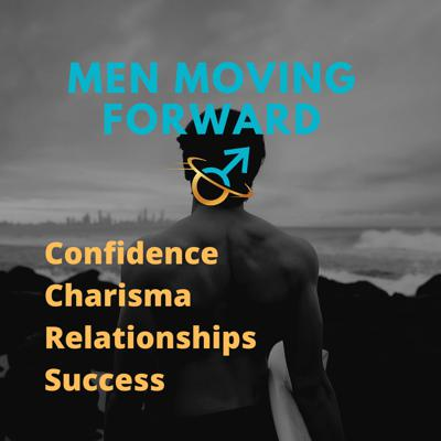 Men Moving Forward | Confidence & Charisma | Overcoming CPTSD | Relationships
