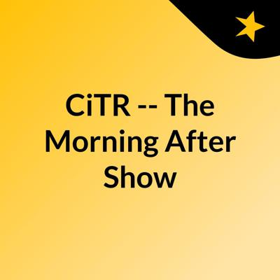 CiTR -- The Morning After Show