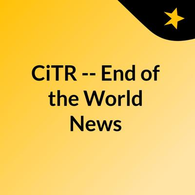CiTR -- End of the World News
