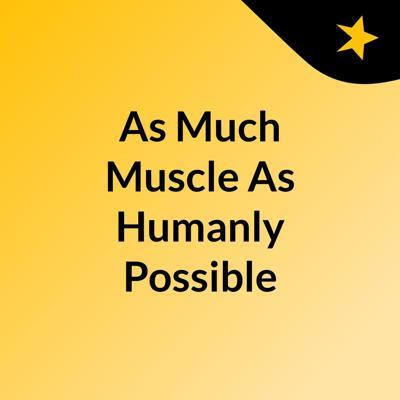 As Much Muscle As Humanly Possible