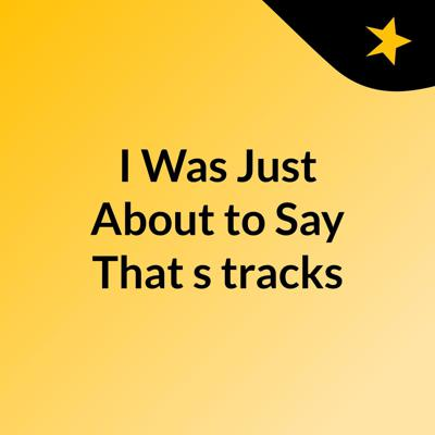 I Was Just About to Say That's tracks
