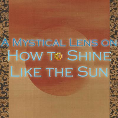 Cover art for A Mystical Lens on How to Shine Like the Sun