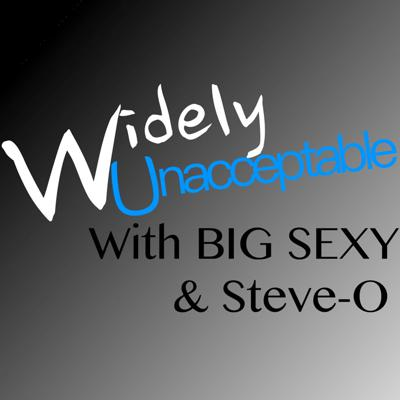 Widely Unacceptable with BIG SEXY & Steve-O