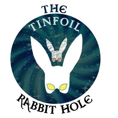 The Tinfoil Rabbit Hole podcast is an idea meant to discuss, de-bunk and explore fringe(and not-so-fringe) subjects, stories, conspiracy-theories and general-weirdness under the persona of 'The White Rabbit'. The Tinfoil reference is meant to cast a sly-eye on questionable subjects (think tinfoil hat reference) and the Rabbit Hole is meant to convey how we will dig way too deeply into our subjects - to the point where it uncovers other things that we should discuss or question - think about Wikipedia and how you can start in once place and end up someplace completely different hours later. Much like what our discussions will cover, the Tinfoil Rabbit Hole is an evolving concept project that I hope you will enjoy and not take too seriously.