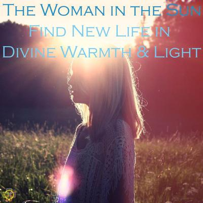 Cover art for The Woman in the Sun: Find New Life in Divine Warmth & Light