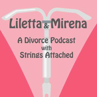 Liletta & Mirena: A Divorce Podcast with Strings Attached