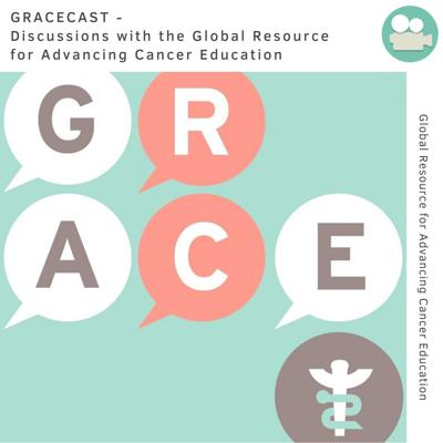 GRACEcast - Discussions with the Global Resource for Advancing Cancer Education