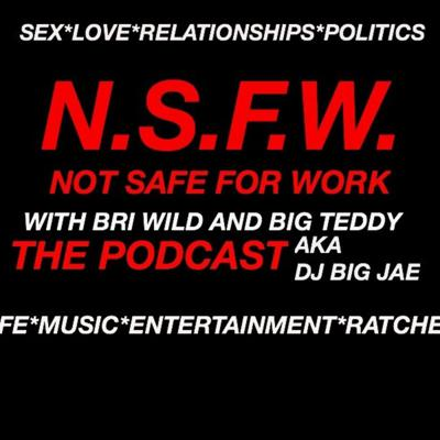 Not Safe For Work Podcast, We get down and dirty and talk about EVERYTHING... Bri Wild and Big Teddy aka DJ Big Jae