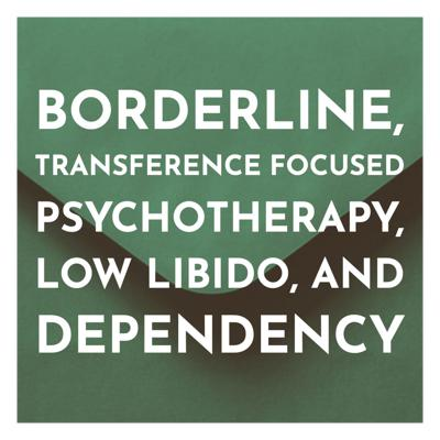 Cover art for Borderline, Transference Focused Psychotherapy, Low Libido, and Dependency