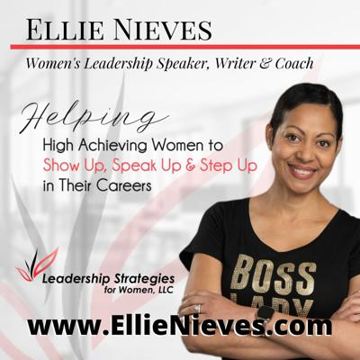 The Leadership Strategies for Women® Podcast is hosted by Ellie Nieves.  Ellie is a Women's Leadership Speaker and Coach.  Tune in for expert advice and leadership strategies to help women show up, speak up and step up in their careers and personal lives. For more information go to: www.LeadershipStrategiesforWomen.com.