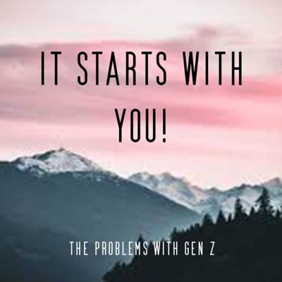 IT STARTS WITH YOU: the problems with gen z