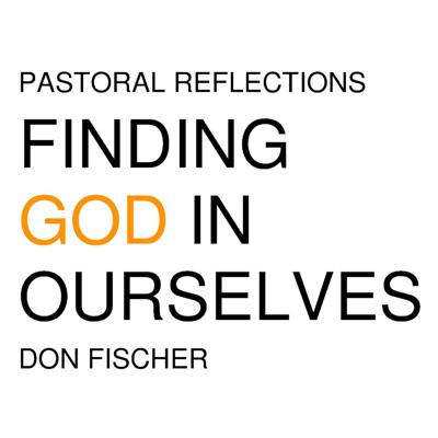 Pastoral Reflections Finding God In Ourselves by Msgr. Don Fischer