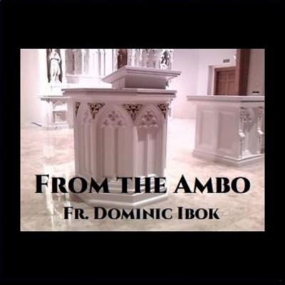 From the Ambo with Fr. Dominic Ibok