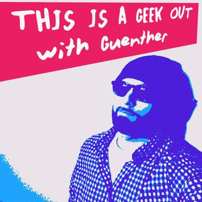 This Is A Geek Out with Guenther