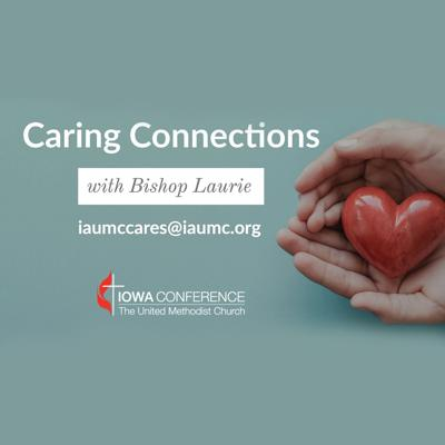 Caring Connections is a podcast series with Bishop Laurie Haller and guests that will encourage, support, and share stories of how Iowa United Methodist churches are reaching out to each other and to their neighbors.