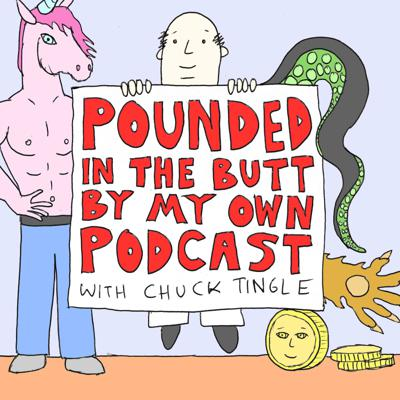 "A collaboration between world famous author Chuck Tingle and Night Vale Presents, Pounded In The Butt By My Own Podcast features celebrity guests performing Chuck's erotic short stories (known as ""tinglers"") that prove love is real. Whether you're new to the Tingleverse or have lived there for years, this is the podcast about love that you never knew you needed."