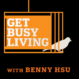Get Busy Living Podcast with Benny Hsu