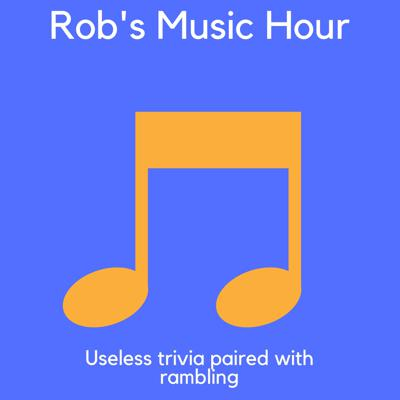 Welcome to Rob's Music Hour- the show where I play some of my favorite songs and share useless music trivia, as well as rant about songs I hate.