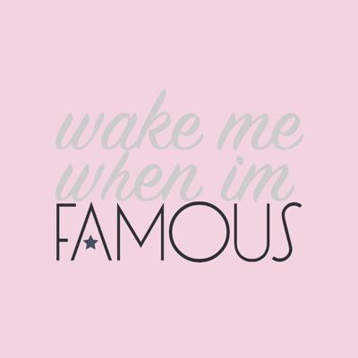 Wake Me When I'm Famous