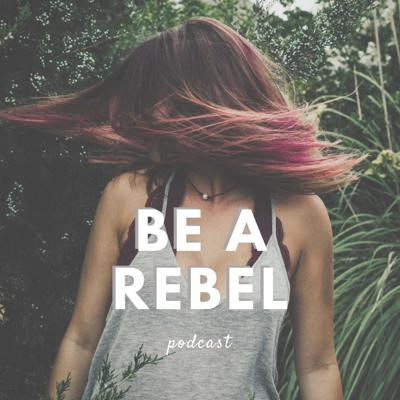 Be A Rebel Podcast