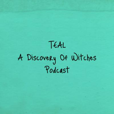 Teal: A Discovery Of Witches Podcast