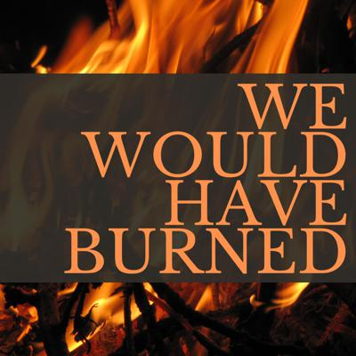 We Would Have Burned