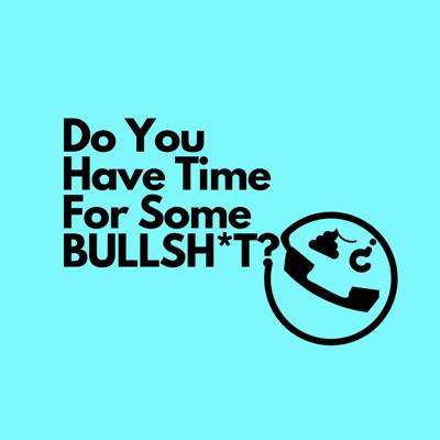 Do You Have Time For Some Bullsh*t?