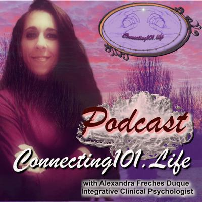 Connecting101.life aims to draw light to the mystery of Human connection, as the foundation stone for happiness, achievement, success and fulfillment in all areas of our lives. Your host, Alexandra Freches Duque, is an Integrative Clinical Psychologist on a mission to wake up your inner child and take you on a journey of awakening from your deeply rooted