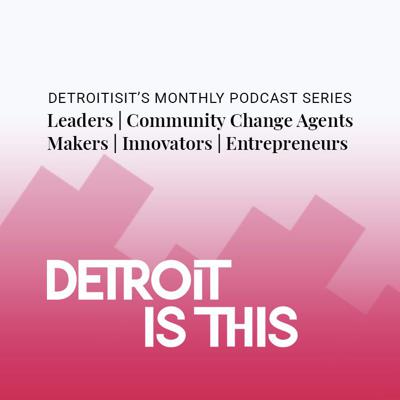 Detroitisit's regular podcast series, Detroit is THIS, follows thought leaders, community change agents, makers, innovators, and entrepreneurs as they share their personal and professional stories. We'll explore opportunities and solutions for the new times we find ourselves in. Hosted by Detroitisit founder Ivana Kalafatic.